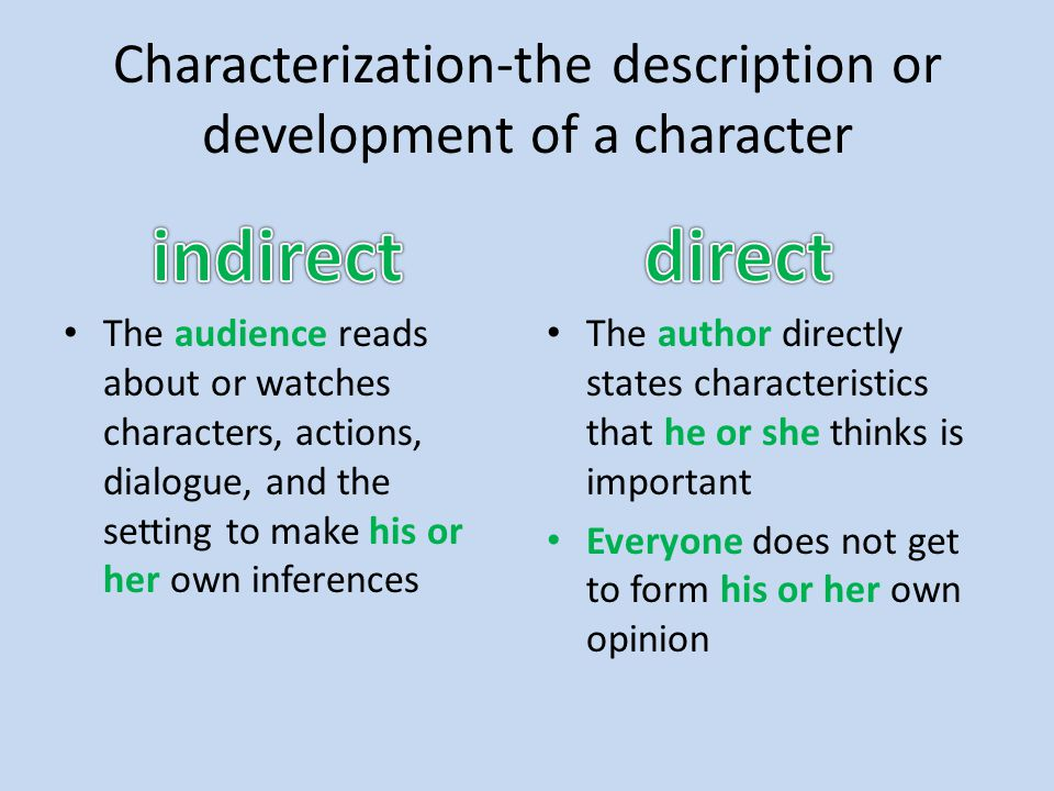 Characterization-the description or development of a character The audience reads about or watches characters, actions, dialogue, and the setting to make his or her own inferences The author directly states characteristics that he or she thinks is important Everyone does not get to form his or her own opinion