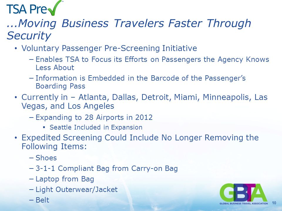 10...Moving Business Travelers Faster Through Security Voluntary Passenger Pre-Screening Initiative −Enables TSA to Focus its Efforts on Passengers the Agency Knows Less About −Information is Embedded in the Barcode of the Passenger's Boarding Pass Currently in – Atlanta, Dallas, Detroit, Miami, Minneapolis, Las Vegas, and Los Angeles −Expanding to 28 Airports in 2012  Seattle Included in Expansion Expedited Screening Could Include No Longer Removing the Following Items: −Shoes −3-1-1 Compliant Bag from Carry-on Bag −Laptop from Bag −Light Outerwear/Jacket −Belt