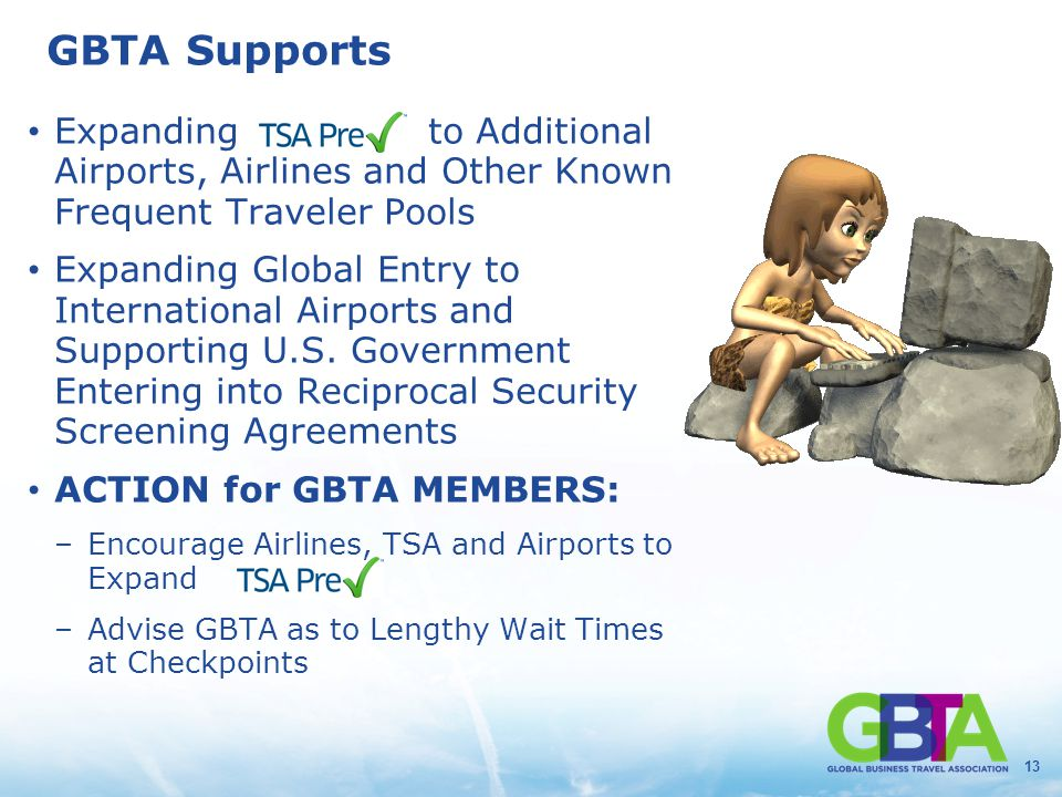 13 GBTA Supports Expanding to Additional Airports, Airlines and Other Known Frequent Traveler Pools Expanding Global Entry to International Airports a