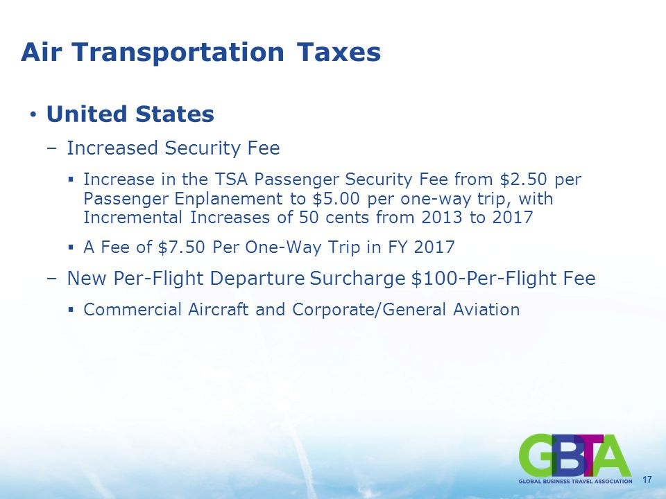 17 Air Transportation Taxes United States –Increased Security Fee  Increase in the TSA Passenger Security Fee from $2.50 per Passenger Enplanement to $5.00 per one-way trip, with Incremental Increases of 50 cents from 2013 to 2017  A Fee of $7.50 Per One-Way Trip in FY 2017 –New Per-Flight Departure Surcharge $100-Per-Flight Fee  Commercial Aircraft and Corporate/General Aviation