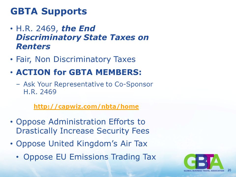 20 GBTA Supports H.R. 2469, the End Discriminatory State Taxes on Renters Fair, Non Discriminatory Taxes ACTION for GBTA MEMBERS: –Ask Your Representa
