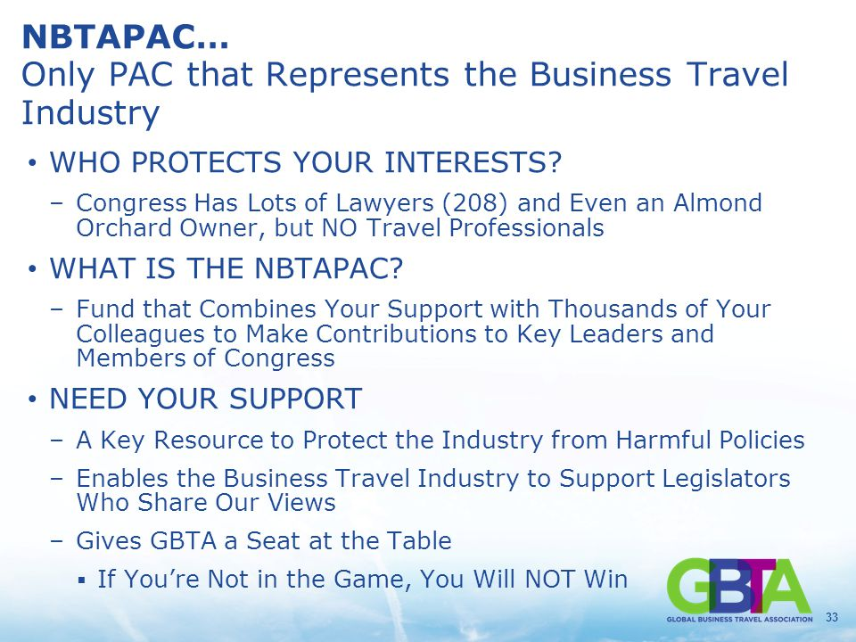 33 NBTAPAC… Only PAC that Represents the Business Travel Industry WHO PROTECTS YOUR INTERESTS? –Congress Has Lots of Lawyers (208) and Even an Almond