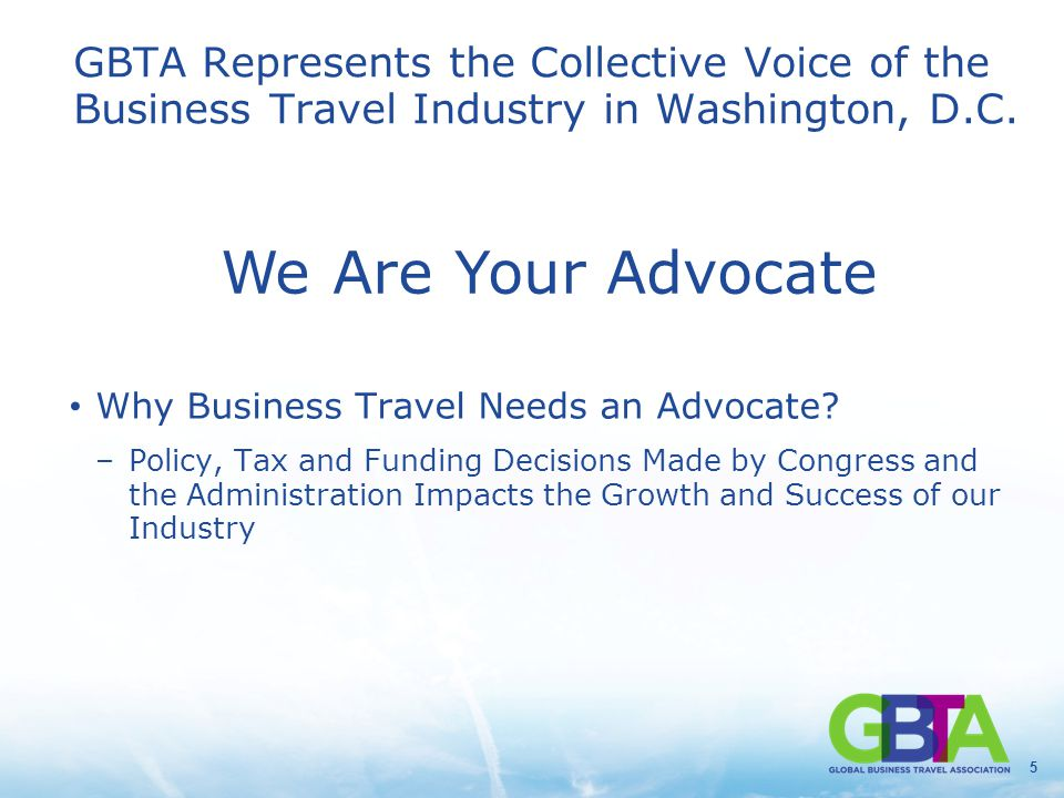 5 GBTA Represents the Collective Voice of the Business Travel Industry in Washington, D.C. Why Business Travel Needs an Advocate? –Policy, Tax and Fun