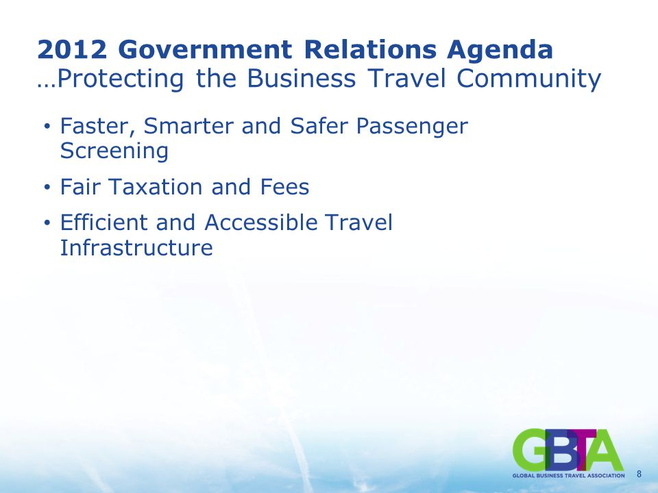 8 2012 Government Relations Agenda …Protecting the Business Travel Community Faster, Smarter and Safer Passenger Screening Fair Taxation and Fees Efficient and Accessible Travel Infrastructure