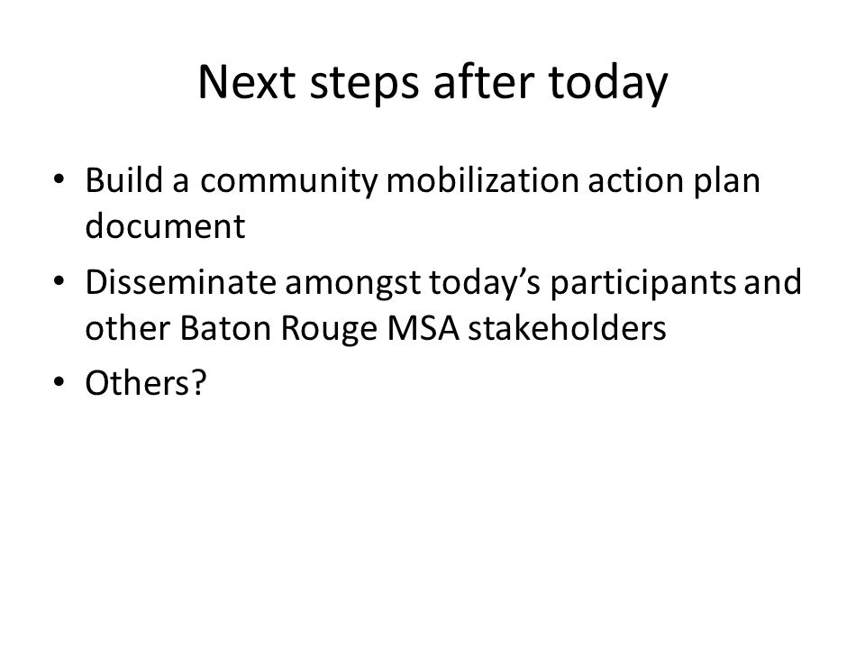 Next steps after today Build a community mobilization action plan document Disseminate amongst today's participants and other Baton Rouge MSA stakeholders Others
