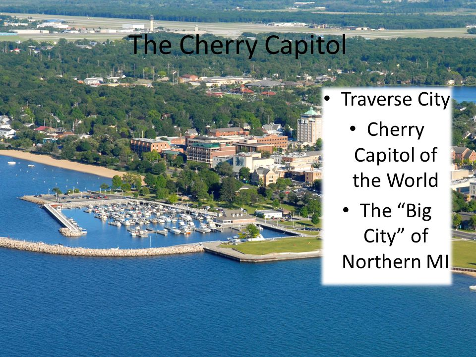 The Cherry Capitol Traverse City Cherry Capitol of the World The Big City of Northern MI