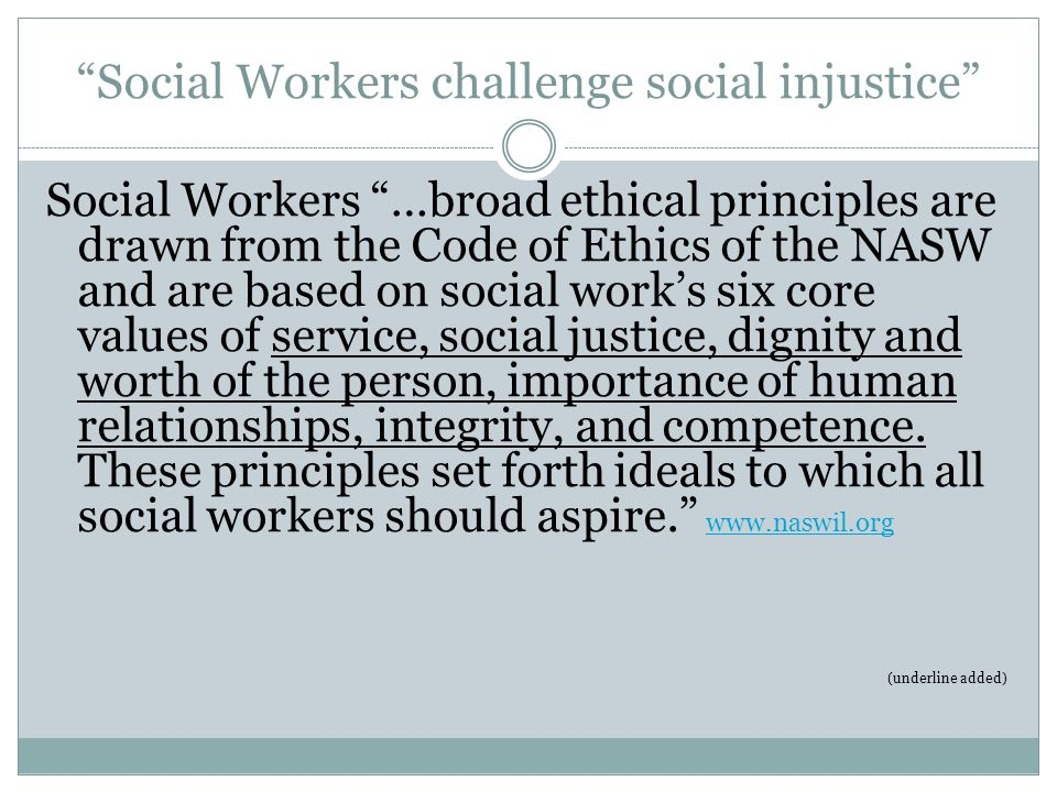 Social Workers challenge social injustice Social Workers …broad ethical principles are drawn from the Code of Ethics of the NASW and are based on social work's six core values of service, social justice, dignity and worth of the person, importance of human relationships, integrity, and competence.