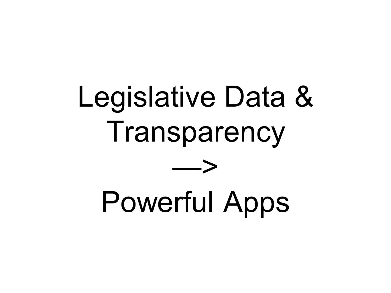 Legislative Data & Transparency —> Powerful Apps
