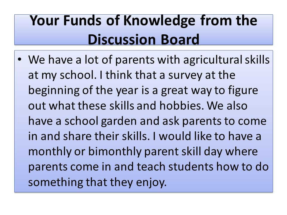 Your Funds of Knowledge from the Discussion Board We have a lot of parents with agricultural skills at my school. I think that a survey at the beginni