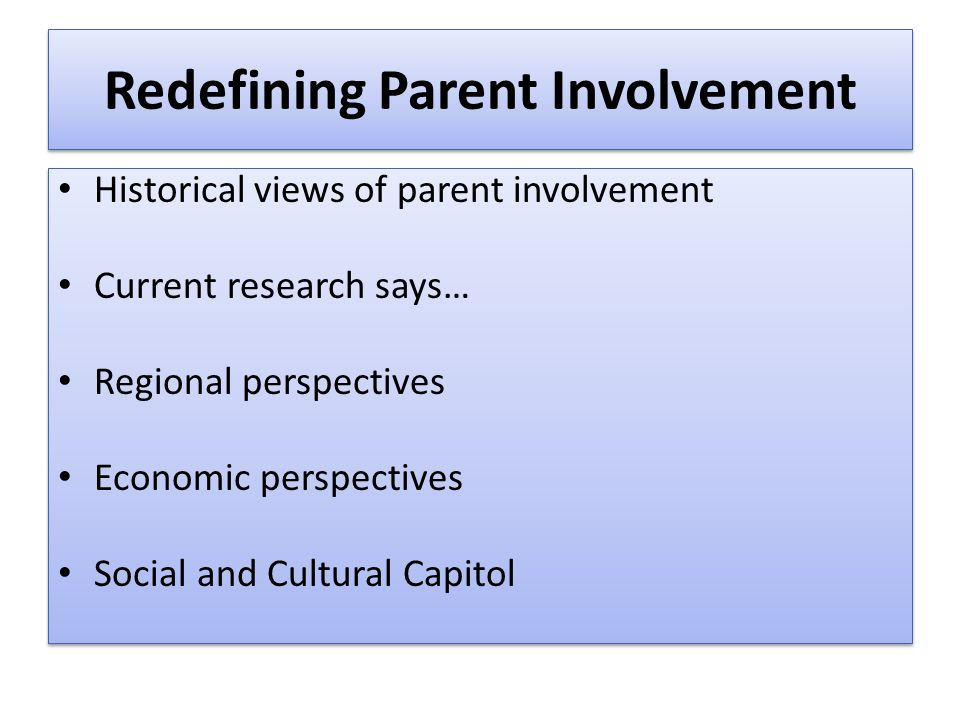 Redefining Parent Involvement Historical views of parent involvement Current research says… Regional perspectives Economic perspectives Social and Cul