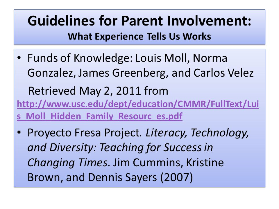Guidelines for Parent Involvement: What Experience Tells Us Works Funds of Knowledge: Louis Moll, Norma Gonzalez, James Greenberg, and Carlos Velez Retrieved May 2, 2011 from http://www.usc.edu/dept/education/CMMR/FullText/Lui s_Moll_Hidden_Family_Resources.pdf http://www.usc.edu/dept/education/CMMR/FullText/Lui s_Moll_Hidden_Family_Resources.pdf Proyecto Fresa Project.