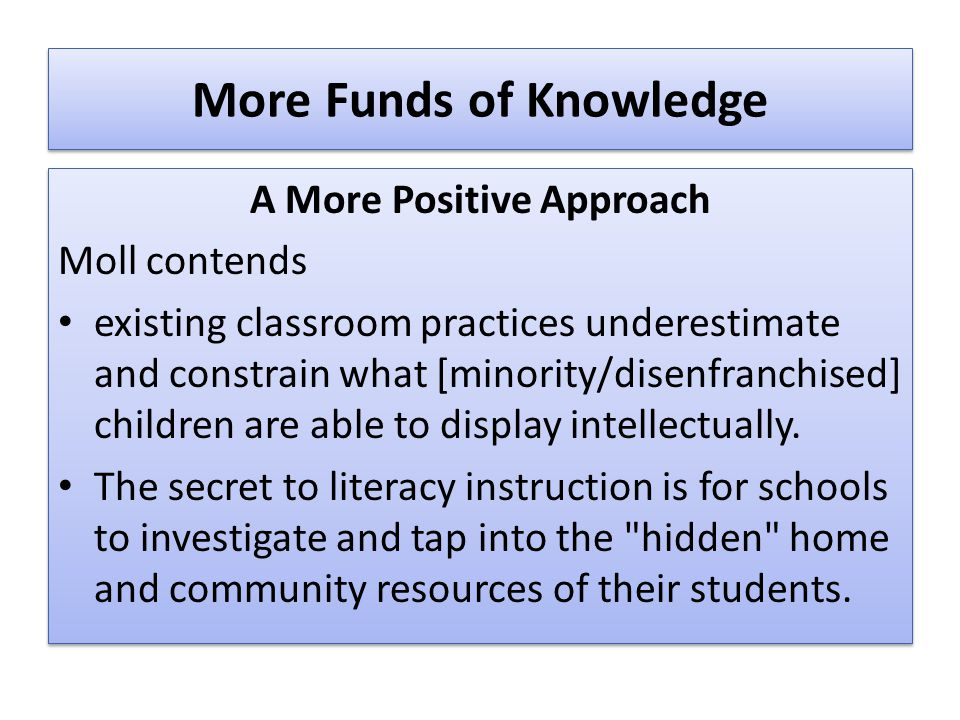 More Funds of Knowledge A More Positive Approach Moll contends existing classroom practices underestimate and constrain what [minority/disenfranchised] children are able to display intellectually.