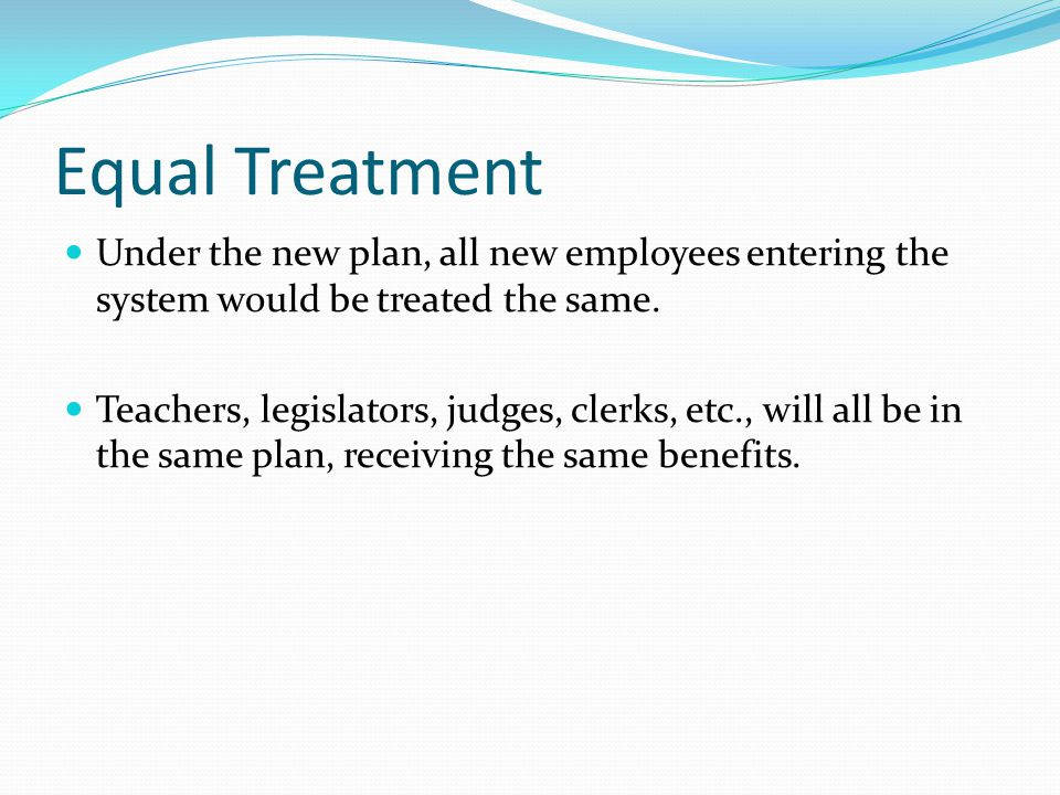 Equal Treatment Under the new plan, all new employees entering the system would be treated the same.
