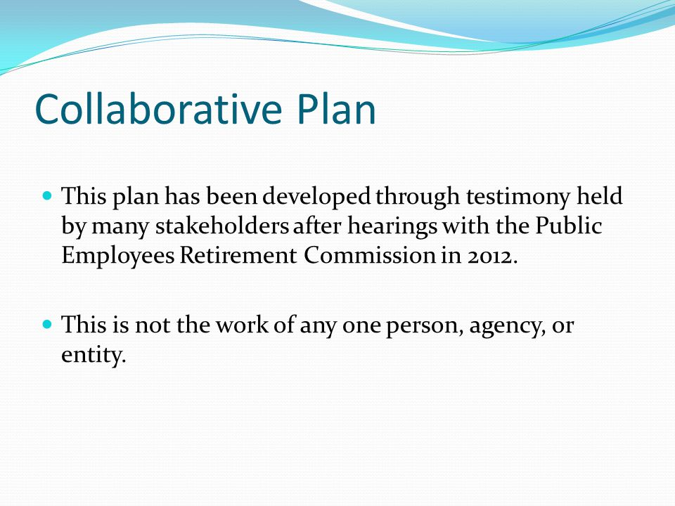 Collaborative Plan This plan has been developed through testimony held by many stakeholders after hearings with the Public Employees Retirement Commission in 2012.