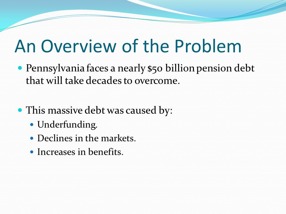 An Overview of the Problem Pennsylvania faces a nearly $50 billion pension debt that will take decades to overcome.