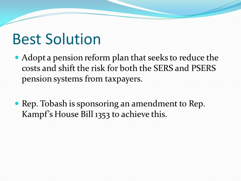 Best Solution Adopt a pension reform plan that seeks to reduce the costs and shift the risk for both the SERS and PSERS pension systems from taxpayers.