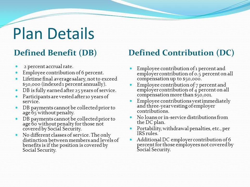 Plan Details Defined Benefit (DB) Defined Contribution (DC) 2 percent accrual rate.