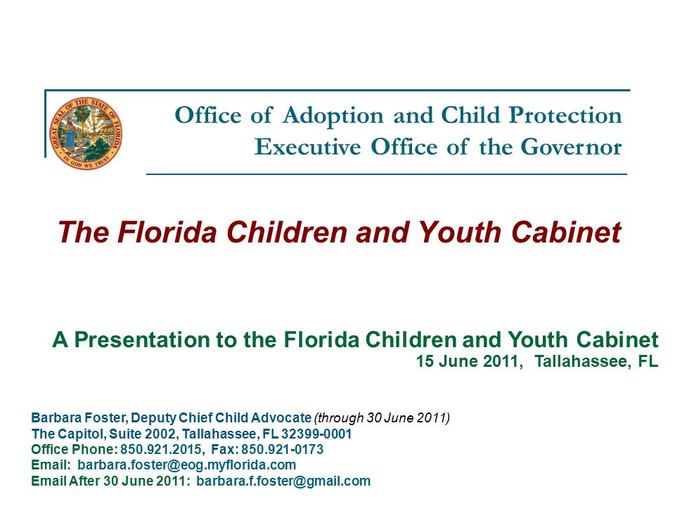 Office of Adoption and Child Protection Executive Office of the Governor The Florida Children and Youth Cabinet Barbara Foster, Deputy Chief Child Advocate (through 30 June 2011) The Capitol, Suite 2002, Tallahassee, FL Office Phone: , Fax: After 30 June 2011: A Presentation to the Florida Children and Youth Cabinet 15 June 2011, Tallahassee, FL