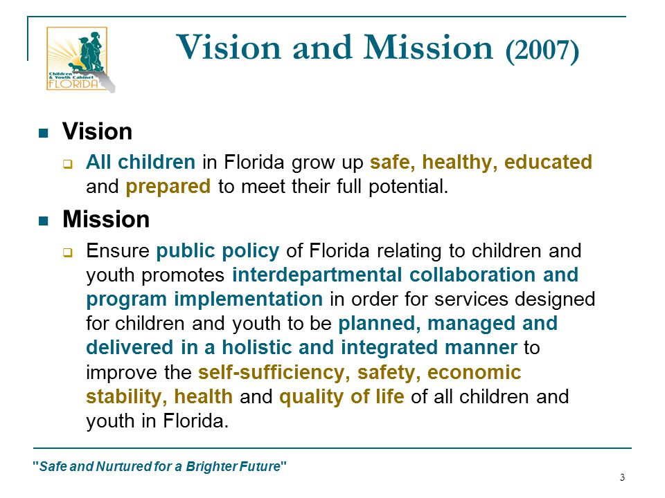 Safe and Nurtured for a Brighter Future 3 Vision and Mission (2007) Vision  All children in Florida grow up safe, healthy, educated and prepared to meet their full potential.