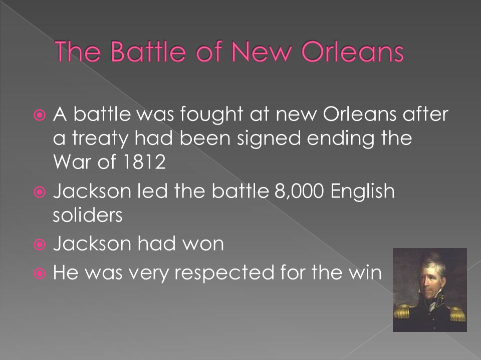  A battle was fought at new Orleans after a treaty had been signed ending the War of 1812  Jackson led the battle 8,000 English soliders  Jackson h