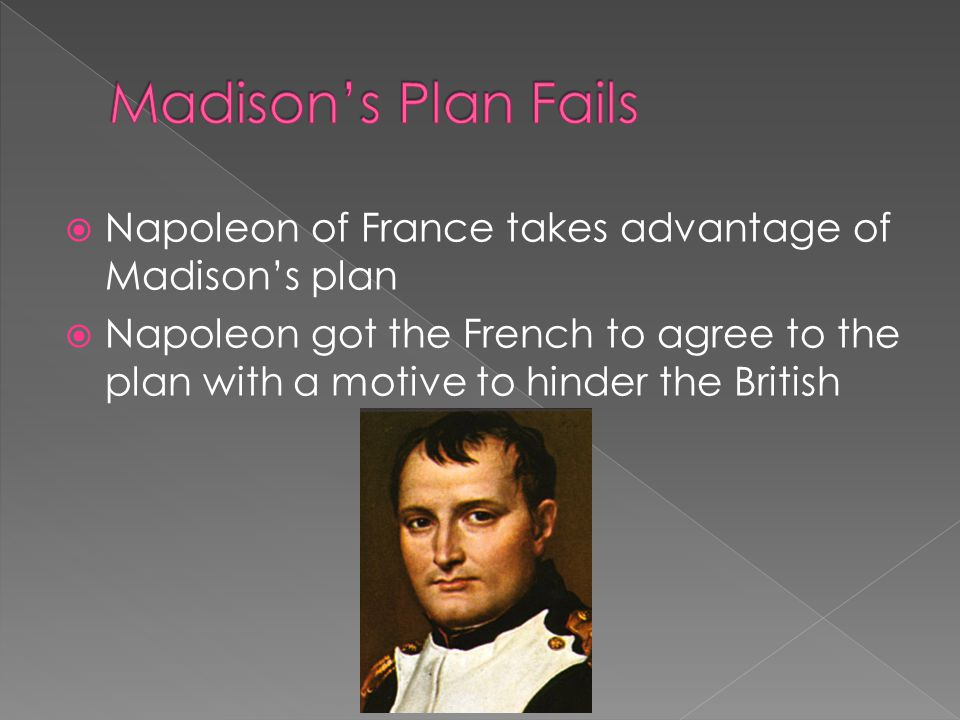  Napoleon of France takes advantage of Madison's plan  Napoleon got the French to agree to the plan with a motive to hinder the British