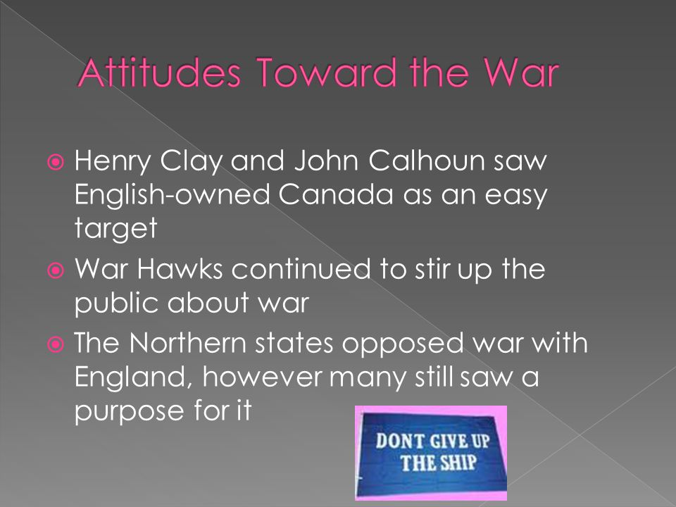  Henry Clay and John Calhoun saw English-owned Canada as an easy target  War Hawks continued to stir up the public about war  The Northern states o