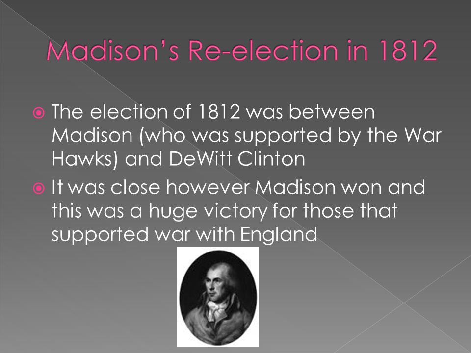  The election of 1812 was between Madison (who was supported by the War Hawks) and DeWitt Clinton  It was close however Madison won and this was a h
