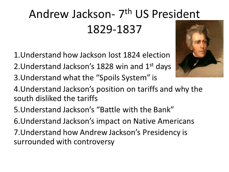 Andrew Jackson- 7 th US President 1829-1837 1.Understand how Jackson lost 1824 election 2.Understand Jackson's 1828 win and 1 st days 3.Understand what the Spoils System is 4.Understand Jackson's position on tariffs and why the south disliked the tariffs 5.Understand Jackson's Battle with the Bank 6.Understand Jackson's impact on Native Americans 7.Understand how Andrew Jackson's Presidency is surrounded with controversy
