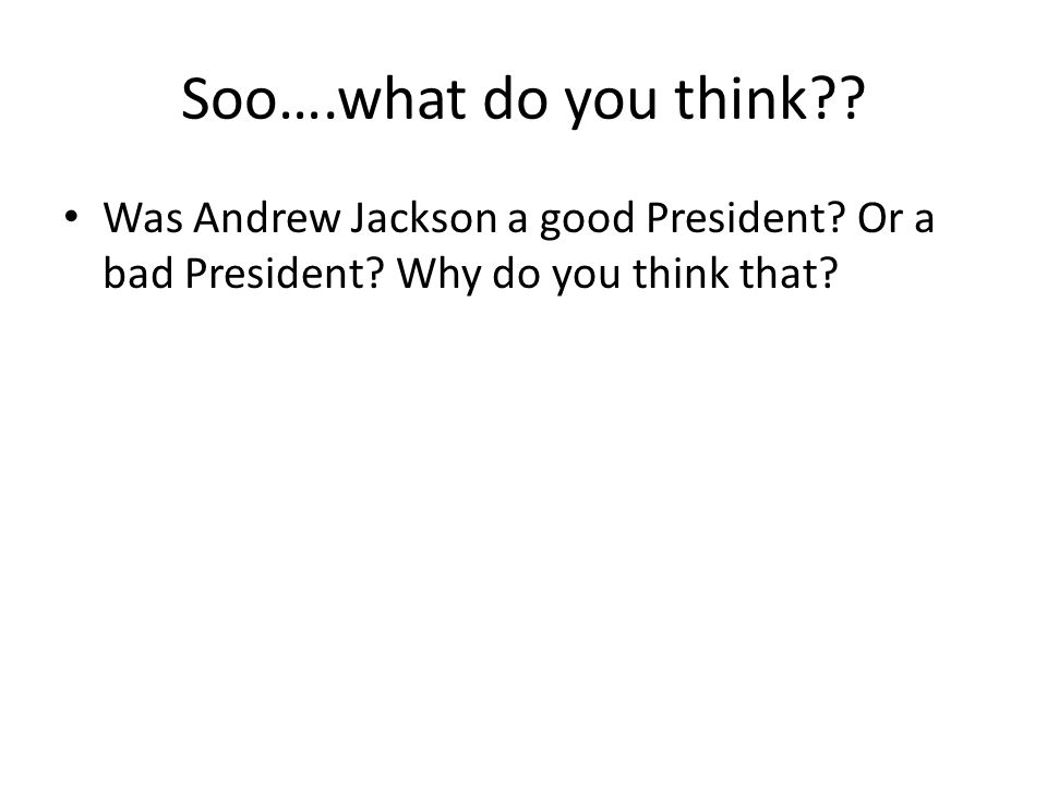 Soo….what do you think . Was Andrew Jackson a good President.
