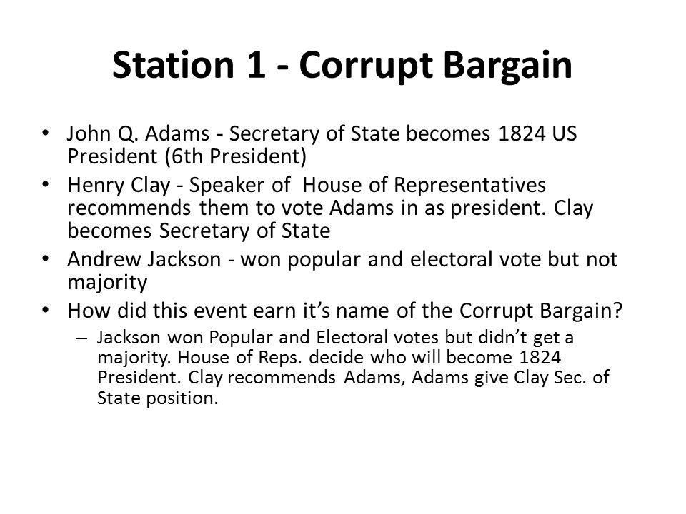 Station 1 - Corrupt Bargain John Q. Adams - Secretary of State becomes 1824 US President (6th President) Henry Clay - Speaker of House of Representati