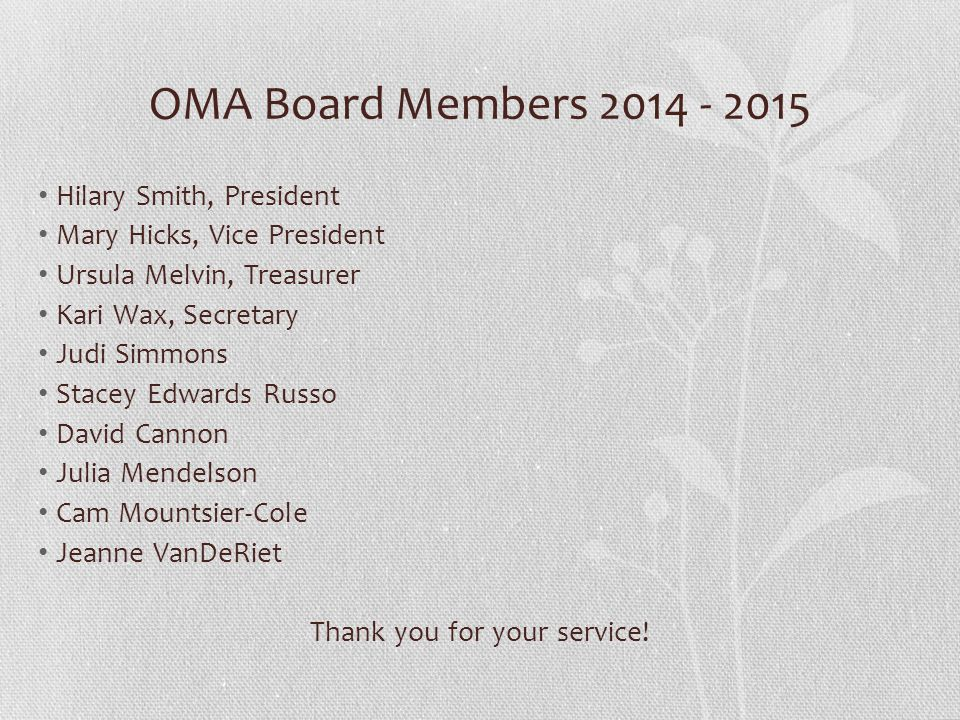 OMA Board Members 2014 - 2015 Hilary Smith, President Mary Hicks, Vice President Ursula Melvin, Treasurer Kari Wax, Secretary Judi Simmons Stacey Edwards Russo David Cannon Julia Mendelson Cam Mountsier-Cole Jeanne VanDeRiet Thank you for your service!
