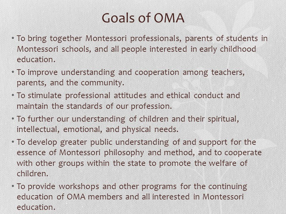 Goals of OMA To bring together Montessori professionals, parents of students in Montessori schools, and all people interested in early childhood education.