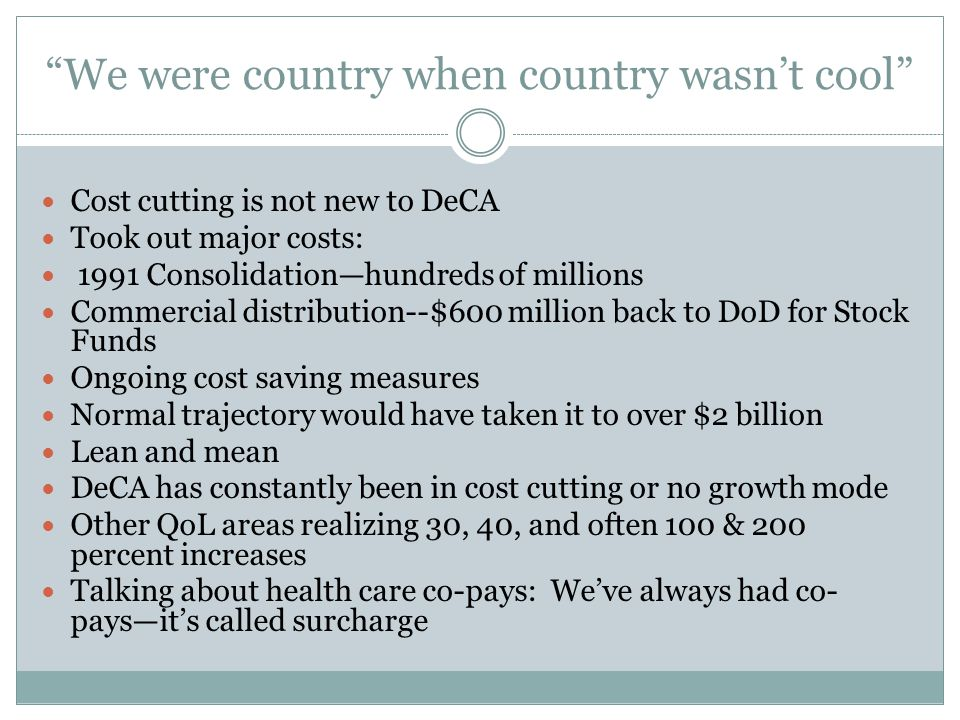 We were country when country wasn't cool Cost cutting is not new to DeCA Took out major costs: 1991 Consolidation—hundreds of millions Commercial distribution--$600 million back to DoD for Stock Funds Ongoing cost saving measures Normal trajectory would have taken it to over $2 billion Lean and mean DeCA has constantly been in cost cutting or no growth mode Other QoL areas realizing 30, 40, and often 100 & 200 percent increases Talking about health care co-pays: We've always had co- pays—it's called surcharge
