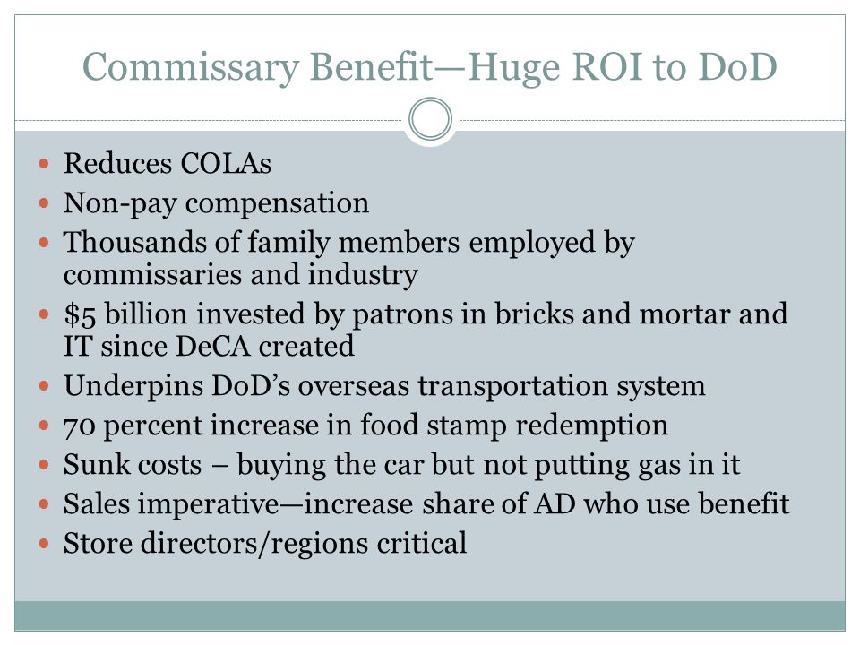 Commissary Benefit—Huge ROI to DoD Reduces COLAs Non-pay compensation Thousands of family members employed by commissaries and industry $5 billion invested by patrons in bricks and mortar and IT since DeCA created Underpins DoD's overseas transportation system 70 percent increase in food stamp redemption Sunk costs – buying the car but not putting gas in it Sales imperative—increase share of AD who use benefit Store directors/regions critical
