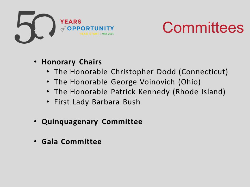 Committees Honorary Chairs The Honorable Christopher Dodd (Connecticut) The Honorable George Voinovich (Ohio) The Honorable Patrick Kennedy (Rhode Island) First Lady Barbara Bush Quinquagenary Committee Gala Committee