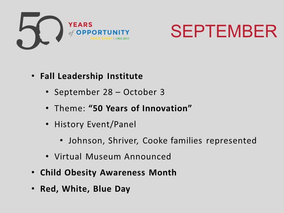 SEPTEMBER Fall Leadership Institute September 28 – October 3 Theme: 50 Years of Innovation History Event/Panel Johnson, Shriver, Cooke families represented Virtual Museum Announced Child Obesity Awareness Month Red, White, Blue Day