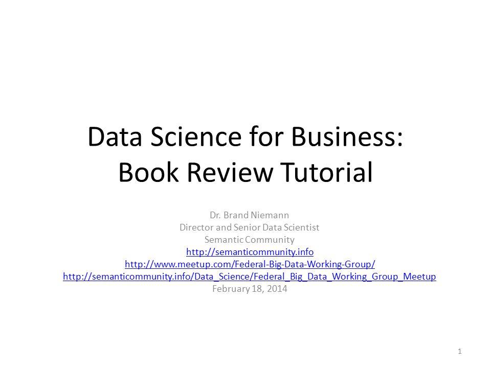 Data Science for Business: Book Review Tutorial Dr. Brand Niemann Director and Senior Data Scientist Semantic Community http://semanticommunity.info h