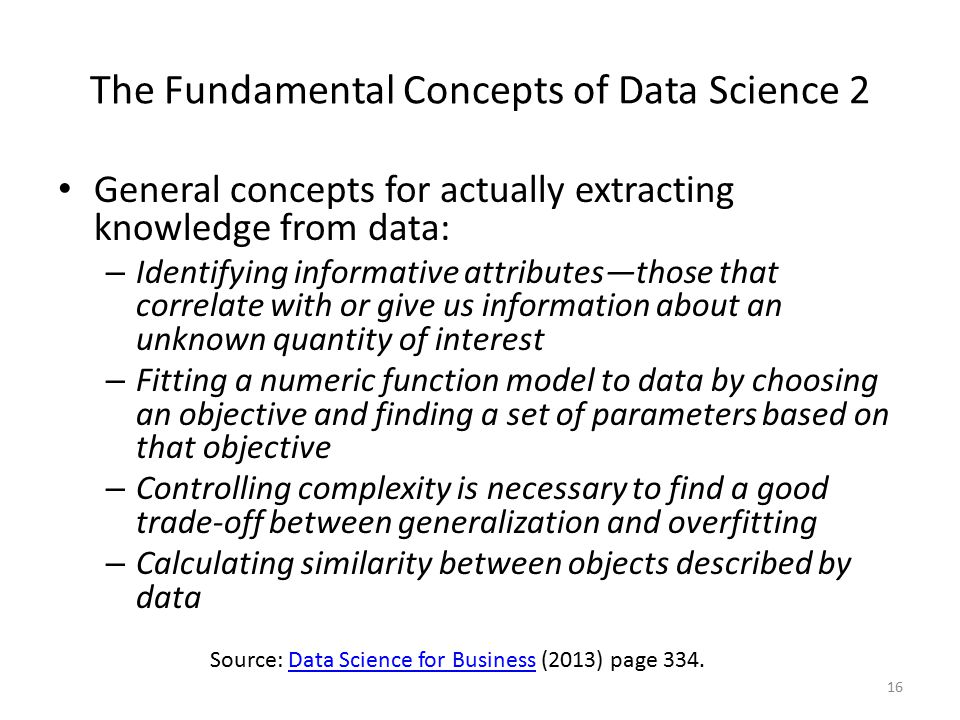 The Fundamental Concepts of Data Science 2 General concepts for actually extracting knowledge from data: – Identifying informative attributes—those that correlate with or give us information about an unknown quantity of interest – Fitting a numeric function model to data by choosing an objective and finding a set of parameters based on that objective – Controlling complexity is necessary to find a good trade-off between generalization and overfitting – Calculating similarity between objects described by data 16 Source: Data Science for Business (2013) page 334.Data Science for Business