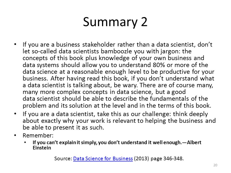 Summary 2 If you are a business stakeholder rather than a data scientist, don't let so-called data scientists bamboozle you with jargon: the concepts of this book plus knowledge of your own business and data systems should allow you to understand 80% or more of the data science at a reasonable enough level to be productive for your business.