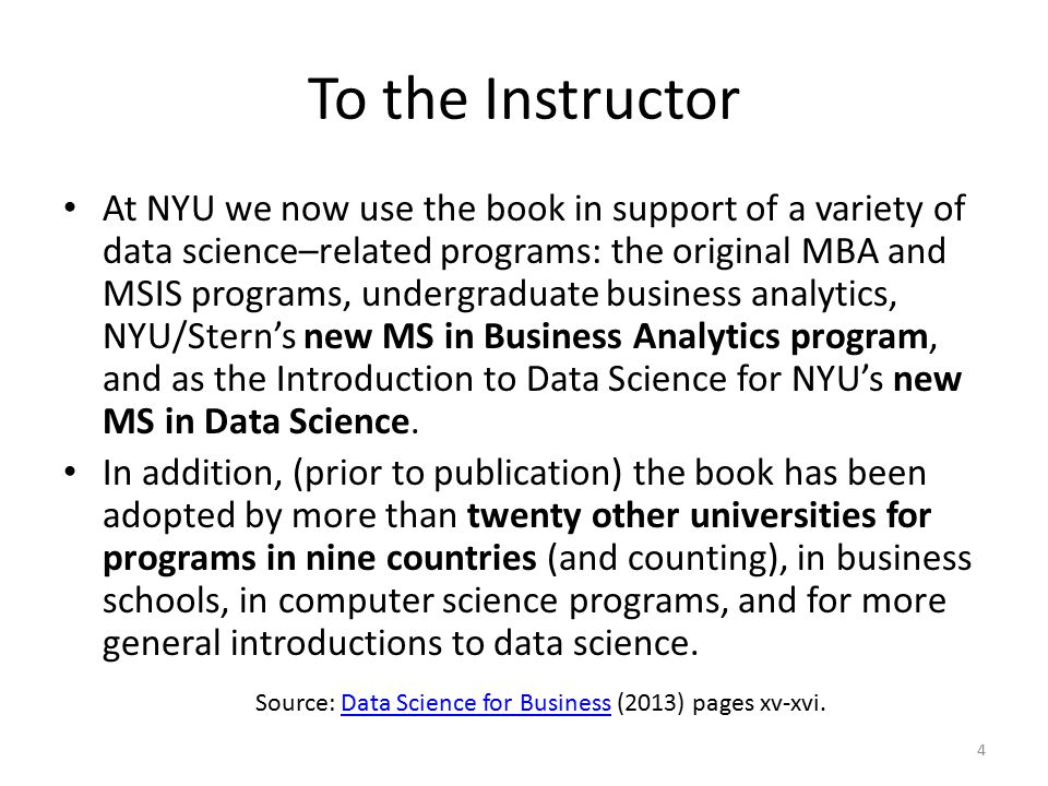 To the Instructor At NYU we now use the book in support of a variety of data science–related programs: the original MBA and MSIS programs, undergraduate business analytics, NYU/Stern's new MS in Business Analytics program, and as the Introduction to Data Science for NYU's new MS in Data Science.
