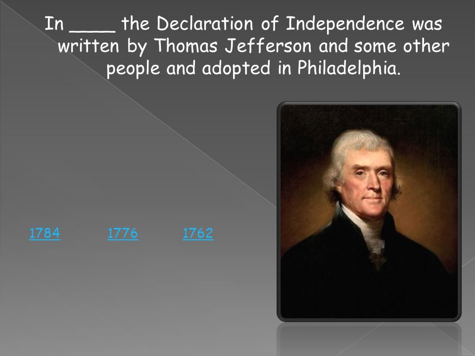In ____ the Declaration of Independence was written by Thomas Jefferson and some other people and adopted in Philadelphia.