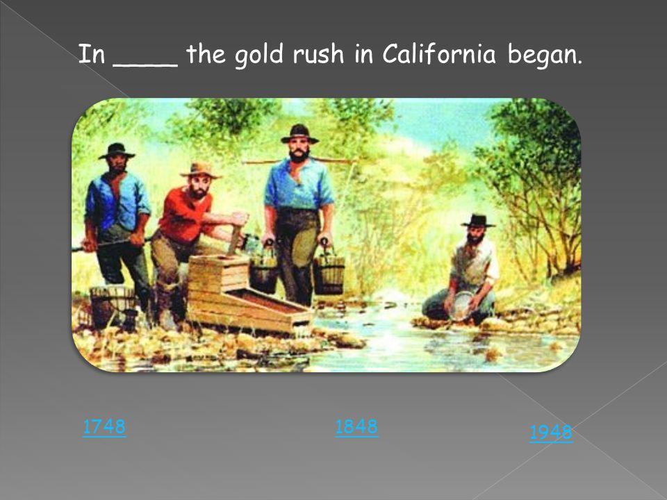 In ____ the gold rush in California began. 18481748 1948