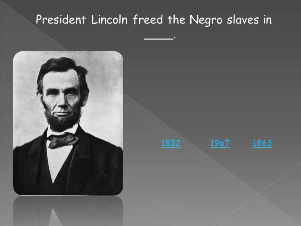President Lincoln freed the Negro slaves in ____. 186319671832
