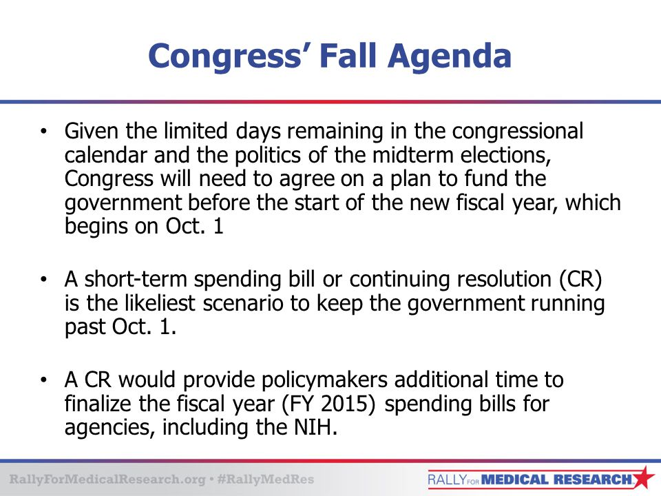 Congress' Fall Agenda Given the limited days remaining in the congressional calendar and the politics of the midterm elections, Congress will need to agree on a plan to fund the government before the start of the new fiscal year, which begins on Oct.