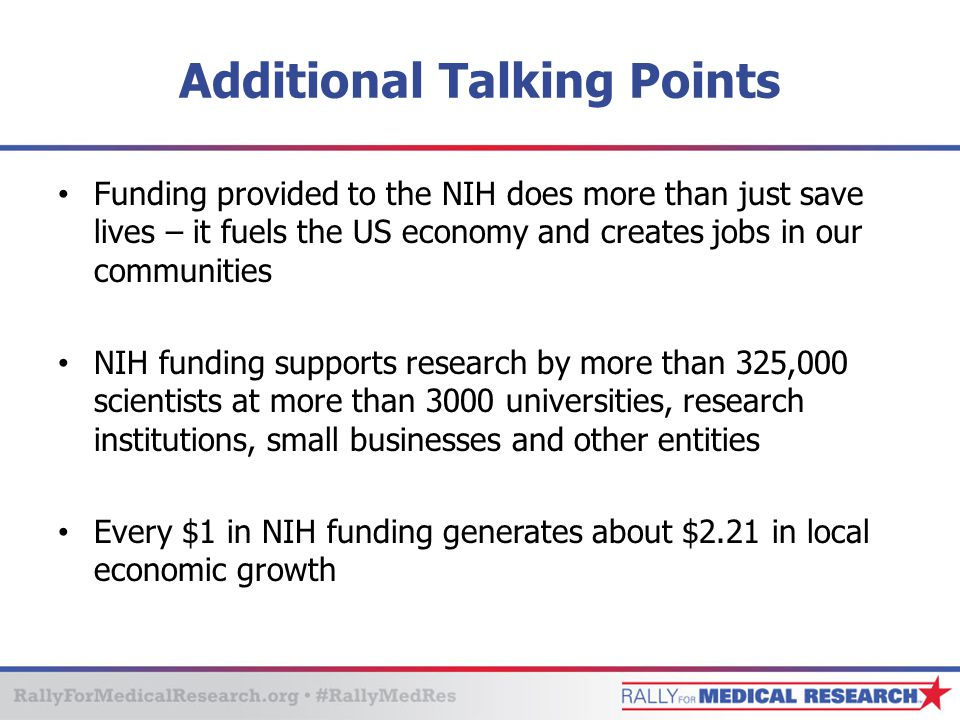 Additional Talking Points Funding provided to the NIH does more than just save lives – it fuels the US economy and creates jobs in our communities NIH