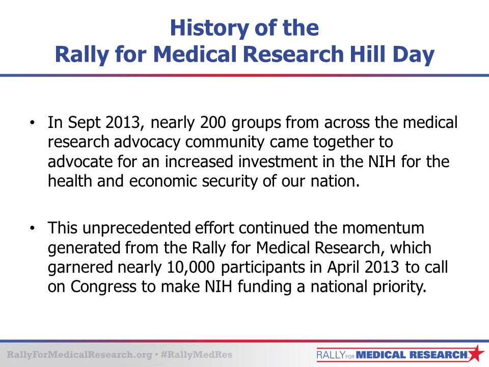 History of the Rally for Medical Research Hill Day In Sept 2013, nearly 200 groups from across the medical research advocacy community came together to advocate for an increased investment in the NIH for the health and economic security of our nation.