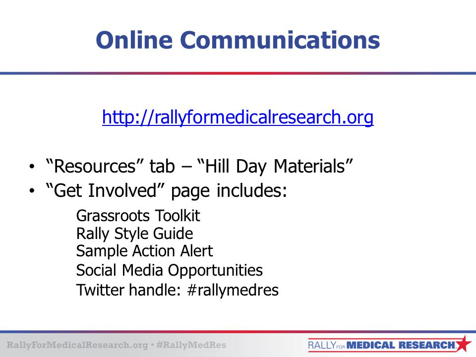 "Online Communications http://rallyformedicalresearch.org ""Resources"" tab – ""Hill Day Materials"" ""Get Involved"" page includes: Grassroots Toolkit Rally"