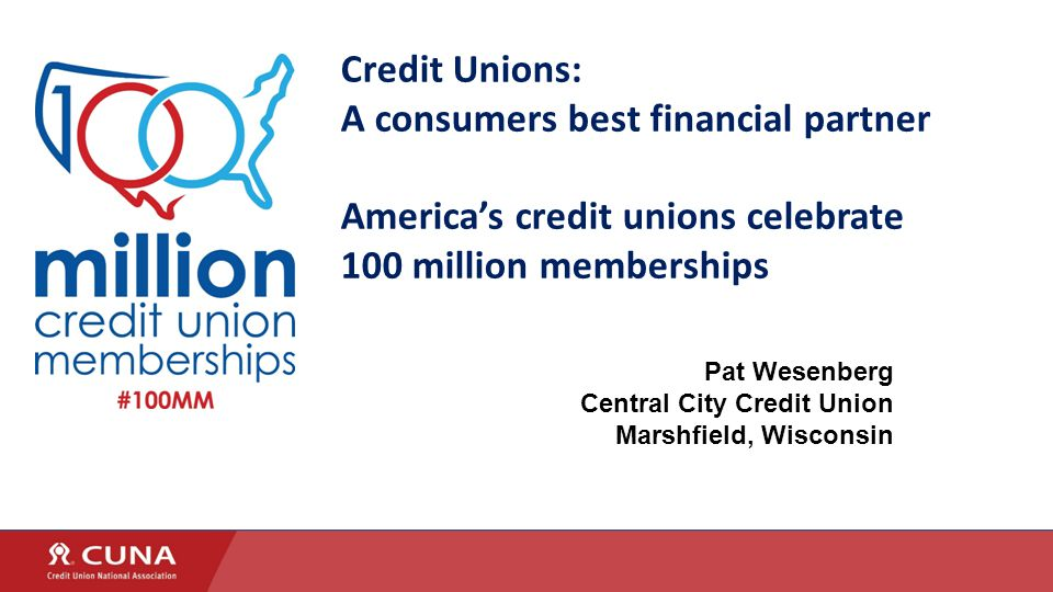 Credit Unions: A consumers best financial partner America's credit unions celebrate 100 million memberships Pat Wesenberg Central City Credit Union Marshfield, Wisconsin
