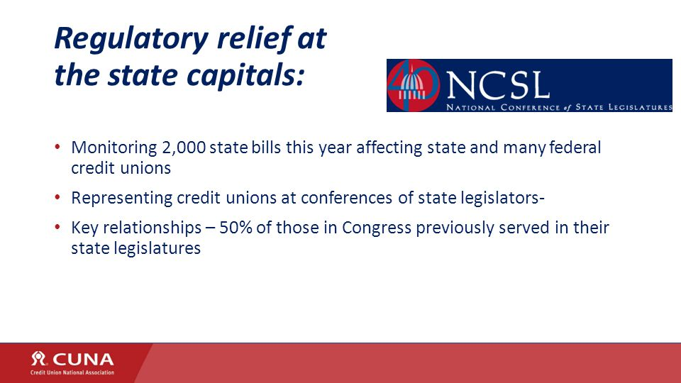 Regulatory relief at the state capitals: Monitoring 2,000 state bills this year affecting state and many federal credit unions Representing credit unions at conferences of state legislators- Key relationships – 50% of those in Congress previously served in their state legislatures