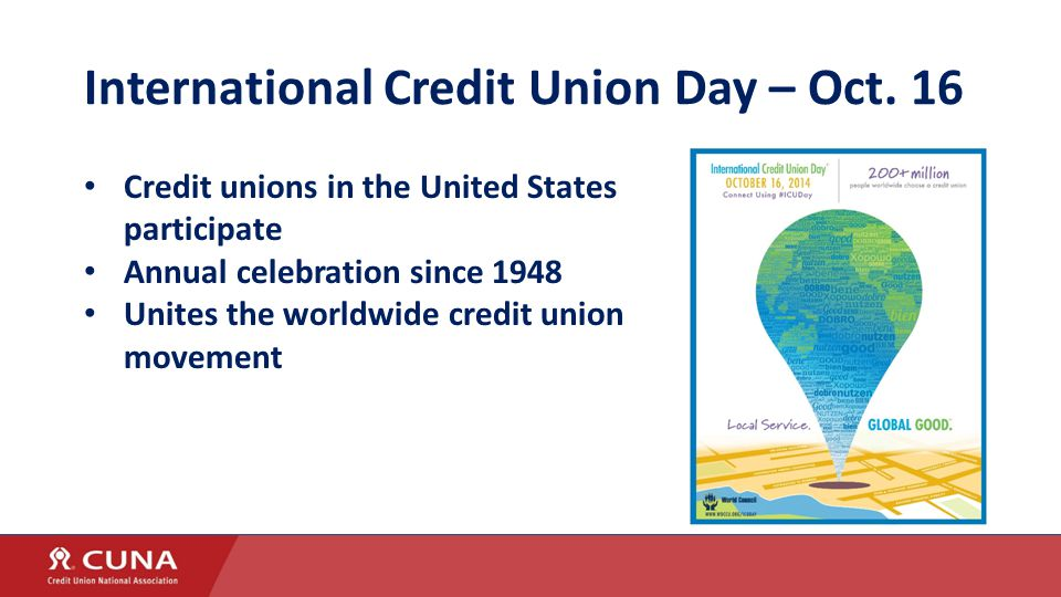 International Credit Union Day – Oct. 16 Credit unions in the United States participate Annual celebration since 1948 Unites the worldwide credit unio